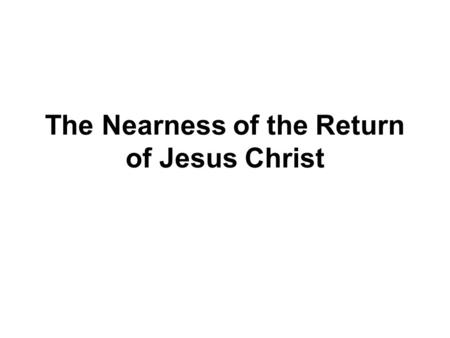 The Nearness of the Return of Jesus Christ. NEARNESS OF THE RETURN The 5th study in the series. Studies written by William Carey. Presentation by Michael.