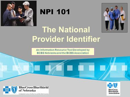 The National Provider Identifier NPI 101 An Information Resource Tool Developed by BCBS Nebraska and the BCBS Association.
