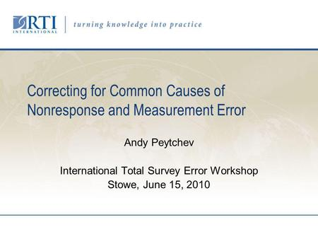 Correcting for Common Causes of Nonresponse and Measurement Error Andy Peytchev International Total Survey Error Workshop Stowe, June 15, 2010.