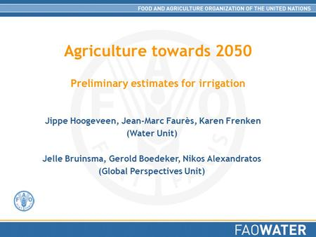 Agriculture towards 2050 Preliminary estimates for irrigation Jippe Hoogeveen, Jean-Marc Faurès, Karen Frenken (Water Unit) Jelle Bruinsma, Gerold Boedeker,