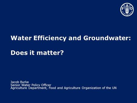 Water Efficiency and Groundwater: Does it matter? Jacob Burke Senior Water Policy Officer Agriculture Department, Food and Agriculture Organization of.