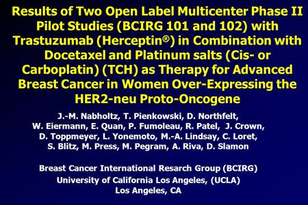 Results of Two Open Label Multicenter Phase II Pilot Studies (BCIRG 101 and 102) with Trastuzumab (Herceptin ® ) in Combination with Docetaxel and Platinum.