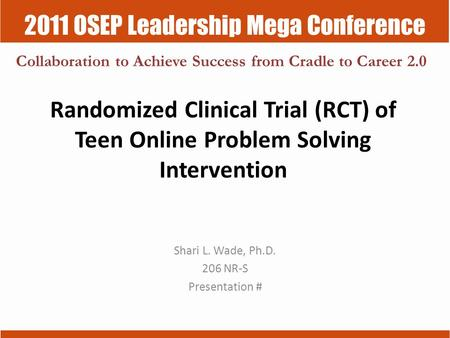 2011 OSEP Leadership Mega Conference Collaboration to Achieve Success from Cradle to Career 2.0 Randomized Clinical Trial (RCT) of Teen Online Problem.