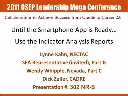 2011 OSEP Leadership Mega Conference Collaboration to Achieve Success from Cradle to Career 2.0 Until the Smartphone App is Ready… Use the Indicator Analysis.