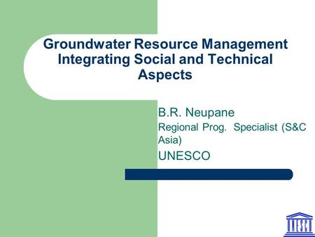 Groundwater Resource Management Integrating Social and Technical Aspects B.R. Neupane Regional Prog. Specialist (S&C Asia) UNESCO.