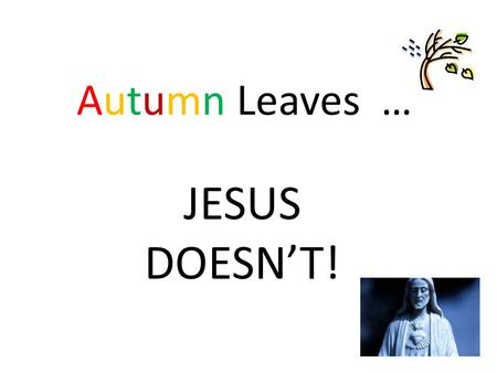 Autumn Leaves … JESUS DOESN'T!. The Church Is Born Oct 09 GIFT New Testament: Stories, Teachings & Letters from the Gospels, Acts of the Apostles & Epistles.