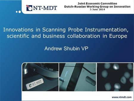 Innovations in Scanning Probe Instrumentation, scientific and business collaboration in Europe Andrew Shubin VP Joint Economic Committee Dutch-Russian.