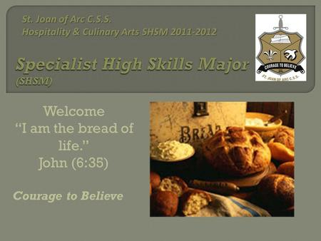 "Welcome ""I am the bread of life."" John (6:35) Courage to Believe St. Joan of Arc C.S.S. Hospitality & Culinary Arts SHSM 2011-2012 St. Joan of Arc C.S.S."
