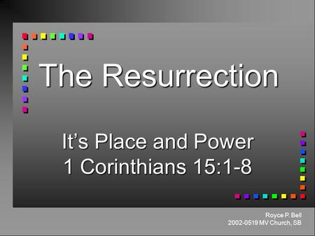 The Resurrection It's Place and Power 1 Corinthians 15:1-8 Royce P. Bell 2002-0519 MV Church, SB.