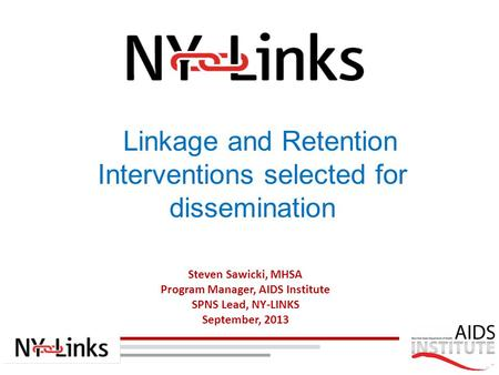 Steven Sawicki, MHSA Program Manager, AIDS Institute SPNS Lead, NY-LINKS September, 2013 Linkage and Retention Interventions selected for dissemination.