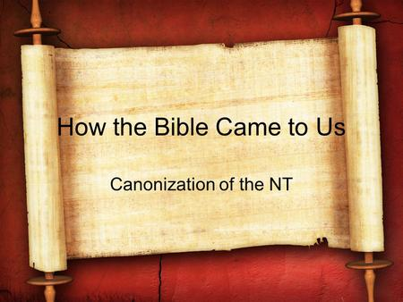 How the Bible Came to Us Canonization of the NT. Introductory Comments Keep in the mind that the early church from its inception had the completed OT;