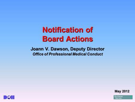 Notification of Board Actions Joann V. Dawson, Deputy Director Office of Professional Medical Conduct May 2012.