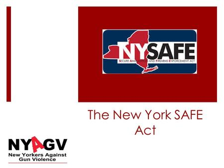 The New York SAFE Act. NY Safe Act 2013  Passed on January 15 th, 2013, this law gives New Yorkers some of the strongest protections against gun violence.