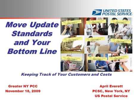 Move Update Standards and Your Bottom Line Keeping Track of Your Customers and Costs April Everett PCSC, New York, NY US Postal Service Greater NY PCC.