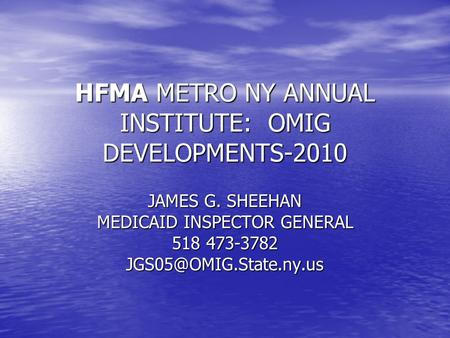 HFMA METRO NY ANNUAL INSTITUTE: OMIG DEVELOPMENTS-2010 JAMES G. SHEEHAN MEDICAID INSPECTOR GENERAL 518 473-3782