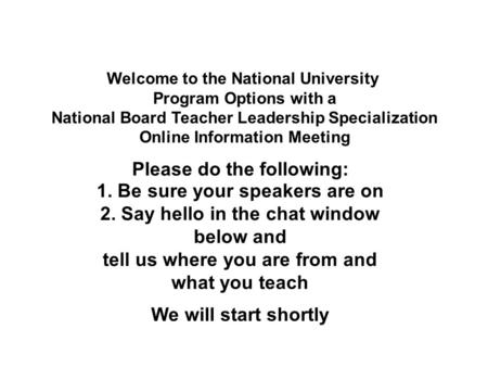Welcome to the National University Program Options with a National Board Teacher Leadership Specialization Online Information Meeting 1. Be sure your speakers.