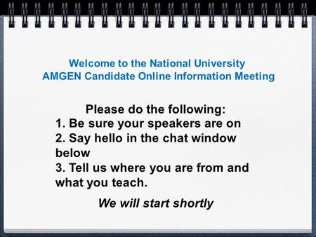 Welcome to the National University AMGEN Candidate Online Information Meeting 1. Be sure your speakers are on 2. Say hello in the chat window below 3.