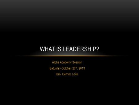 Alpha Academy Session Saturday October 26 th, 2013 Bro. Derrick Love WHAT IS LEADERSHIP?