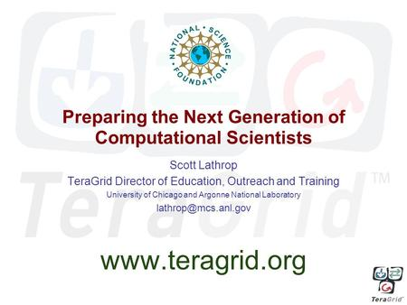 Preparing the Next Generation of Computational Scientists Scott Lathrop TeraGrid Director of Education, Outreach and Training University of Chicago and.