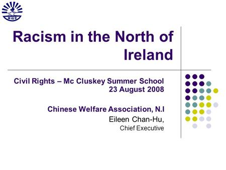 Racism in the North of Ireland Civil Rights – Mc Cluskey Summer School 23 August 2008 Chinese Welfare Association, N.I Eileen Chan-Hu, Chief Executive.