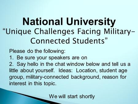 "National University ""Unique Challenges Facing Military- Connected Students"" Please do the following: 1. Be sure your speakers are on 2. Say hello in the."