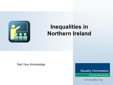 Inequalities in Northern Ireland www.equalityni.org Test Your Knowledge.