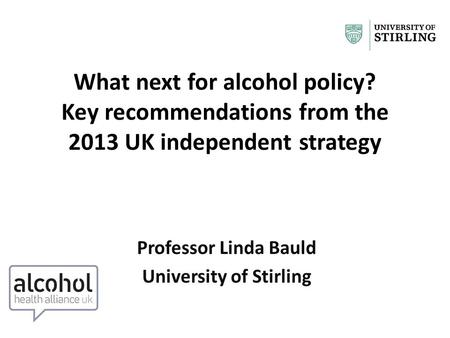 What next for alcohol policy? Key recommendations from the 2013 UK independent strategy Professor Linda Bauld University of Stirling.