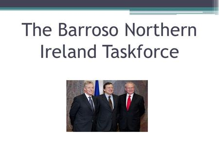 The Barroso Northern Ireland Taskforce. Background Created in 2007 Not financial help Increased access to EU officials Identify and maximise EU opportunities.