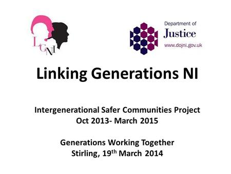 Linking Generations NI Intergenerational Safer Communities Project Oct 2013- March 2015 Generations Working Together Stirling, 19 th March 2014.