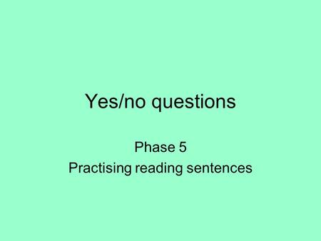 Yes/no questions Phase 5 Practising reading sentences.