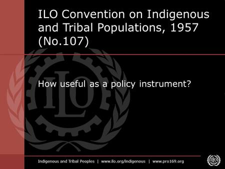 Indigenous and Tribal Peoples | www.ilo.org/indigenous | www.pro169.org How useful as a policy instrument? ILO Convention on Indigenous and Tribal Populations,