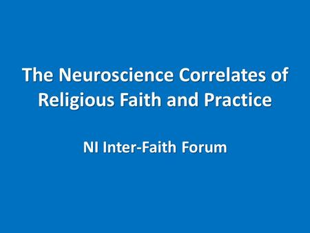 The Neuroscience Correlates of Religious Faith and Practice NI Inter-Faith Forum.