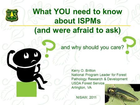 What YOU need to know about ISPMs (and were afraid to ask) Kerry O. Britton National Program Leader for Forest Pathology Research & Development USDA Forest.