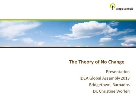 The Theory of No Change Presentation IDEA Global Assembly 2013 Bridgetown, Barbados Dr. Christine Wörlen.