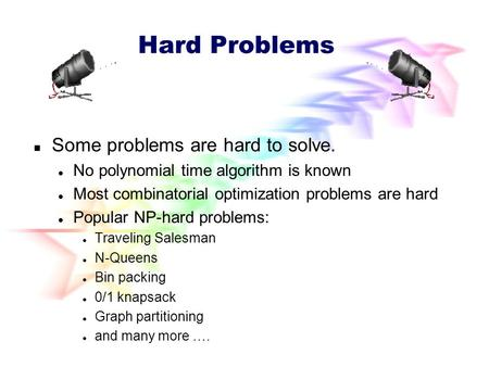 Hard Problems Some problems are hard to solve. No polynomial time algorithm is known Most combinatorial optimization problems are hard Popular NP-hard.