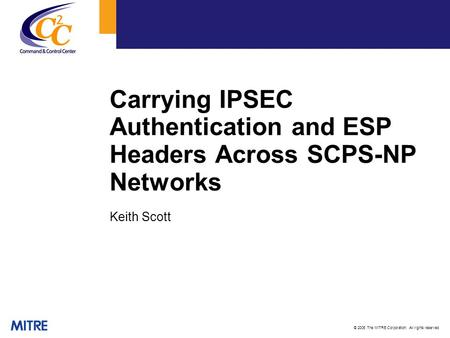 © 2006 The MITRE Corporation. All rights reserved Carrying IPSEC Authentication and ESP Headers Across SCPS-NP Networks Keith Scott.