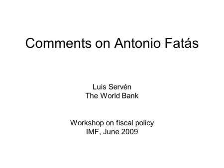 1 Comments on Antonio Fatás Luis Servén The World Bank Workshop on fiscal policy IMF, June 2009.