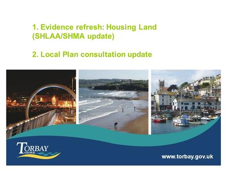 Www.torbay.gov.uk 1. Evidence refresh: Housing Land (SHLAA/SHMA update) 2. Local Plan consultation update.