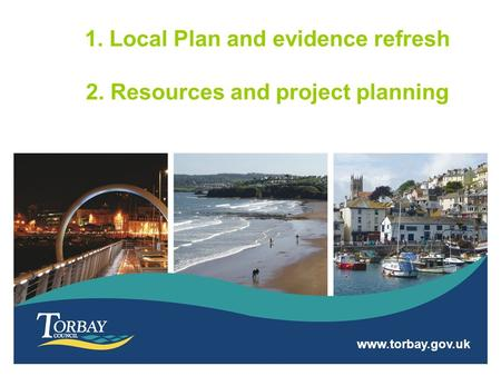 Www.torbay.gov.uk 1. Local Plan and evidence refresh 2. Resources and project planning.