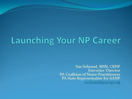 Sue Schrand, MSN, CRNP Executive Director PA Coalition of Nurse Practitioners PA State Representative for AANP