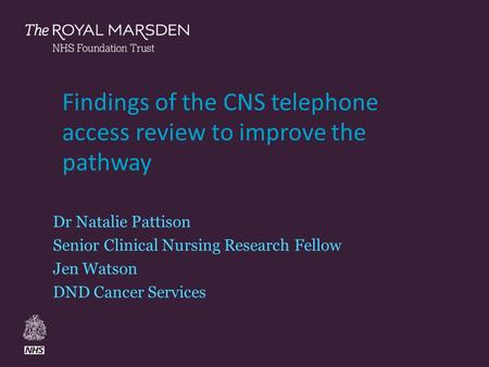 The Royal Marsden Findings of the CNS telephone access review to improve the pathway Dr Natalie Pattison Senior Clinical Nursing Research Fellow Jen Watson.