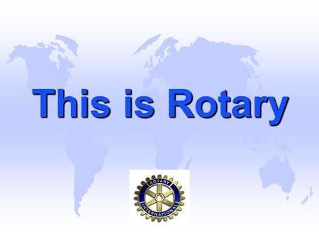 This is Rotary. Rotary is an International Organization u Spread over 216 countries across 538 Districts throughout the world having 34216 clubs with.