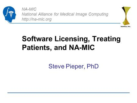 NA-MIC National Alliance for Medical Image Computing  Software Licensing, Treating Patients, and NA-MIC Steve Pieper, PhD.