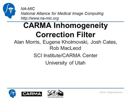 NA-MIC National Alliance for Medical Image Computing  CARMA Inhomogeneity Correction Filter Alan Morris, Eugene Kholmovski, Josh Cates,