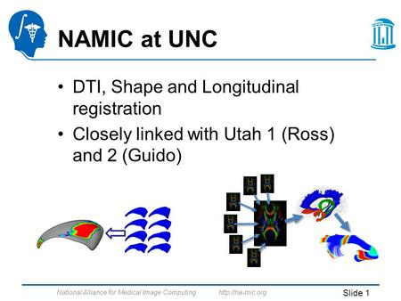 National Alliance for Medical Image Computing  Slide 1 NAMIC at UNC DTI, Shape and Longitudinal registration Closely linked with Utah.