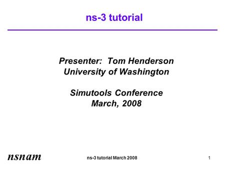 Ns-3 tutorial March 20081 ns-3 tutorial Presenter: Tom Henderson University of Washington Simutools Conference March, 2008.