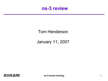 Ns-3 review meeting1 ns-3 review Tom Henderson January 11, 2007.
