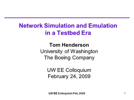 UW EE Colloquium Feb. 20091 Network Simulation and Emulation in a Testbed Era Tom Henderson University of Washington The Boeing Company UW EE Colloquium.
