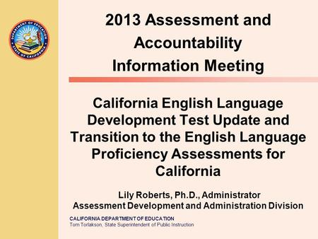 CALIFORNIA DEPARTMENT OF EDUCATION Tom Torlakson, State Superintendent of Public Instruction California English Language Development Test Update and Transition.