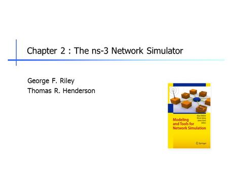 Chapter 2 : The ns-3 Network Simulator George F. Riley Thomas R. Henderson.